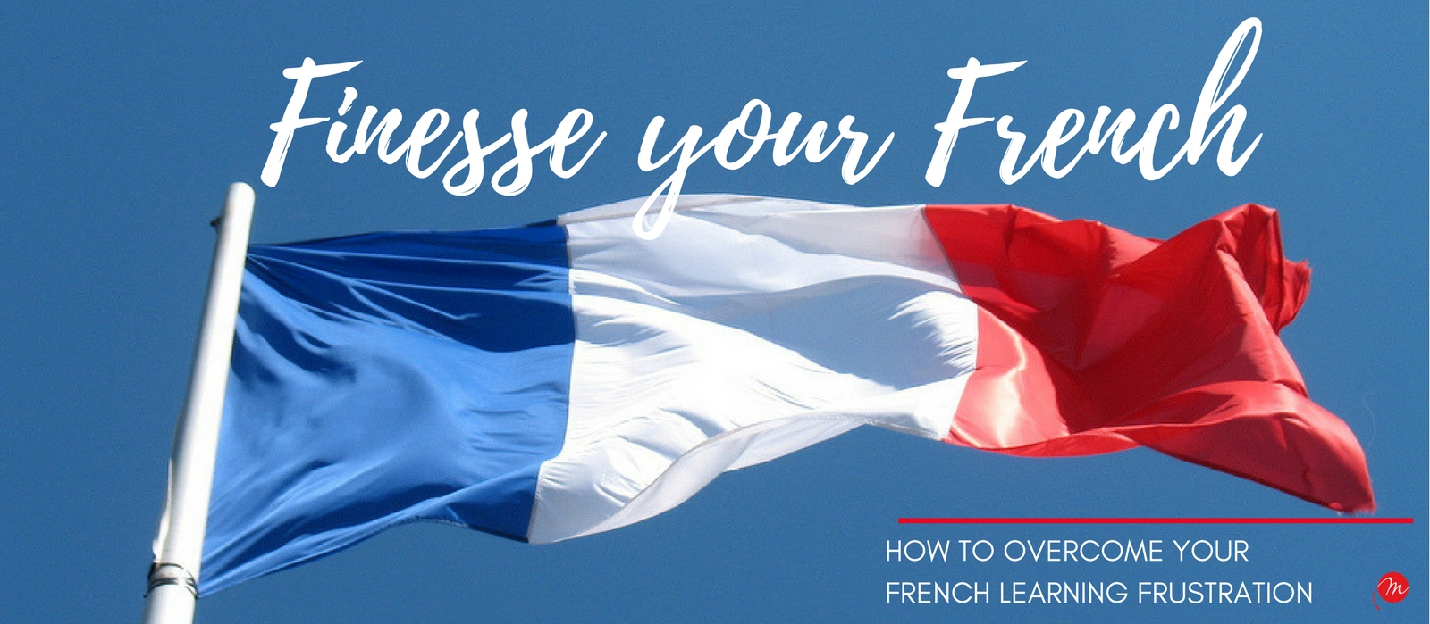 MyFrenchLife.org - My French Life™ - Finesse your French - How to overcome French learning Frustration - Header