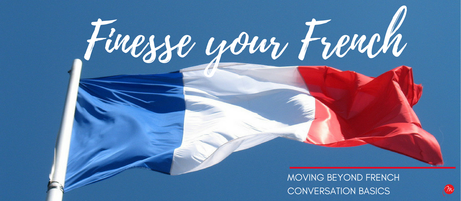 MyFrenchLife.org - My French Life™ - Finesse your French - Moving beyond French Conversation Basics - Header