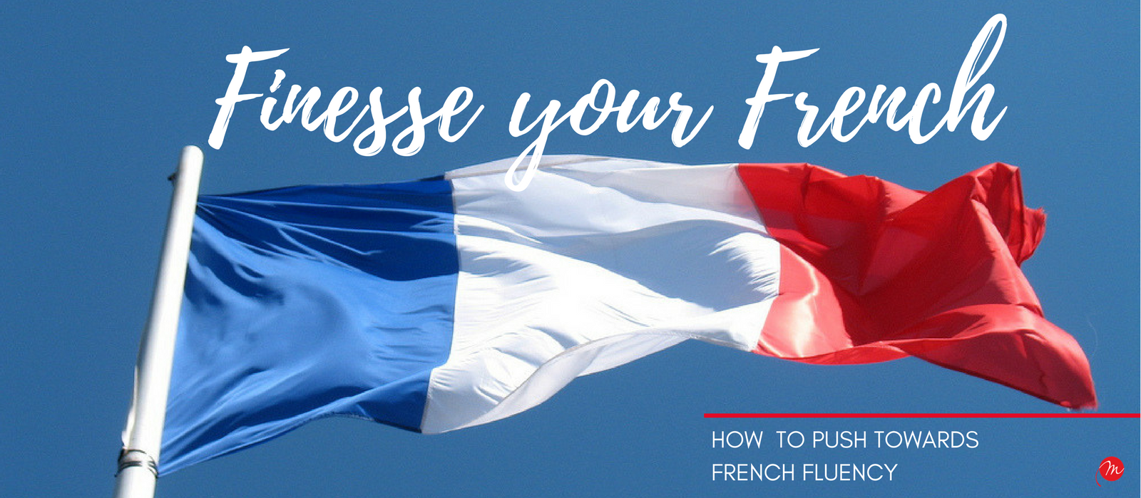 MyFrenchLife™ - MyFrenchLife.org - Finesse your French - How to push towards French fluency - French fluency - Header